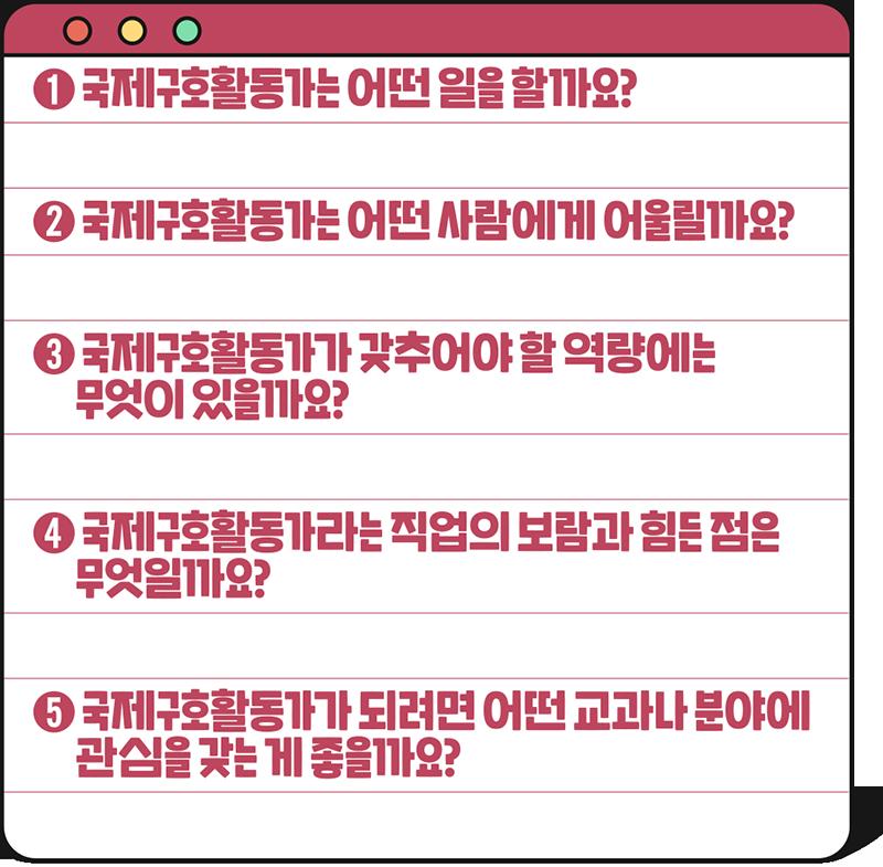 Q1 국제구호활동가는 어떤 일을 할까요? Q2 국제구호활동가는 어떤 사람에게 어울릴까요? Q3 국제구호활동가가 갖추어야 할 역량에는 무엇이 있을까요? Q4 국제구호활동가라는 직업의 보람과 힘든 점은 무엇일까요? Q5 국제구호활동가가 되려면 어떤 교과나 분야에 관심을 갖는 게 좋을까요?